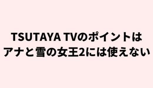 アナと雪の女王2(アナ雪2)はTSUTAYA TVでは無料(ポイント)で見れない